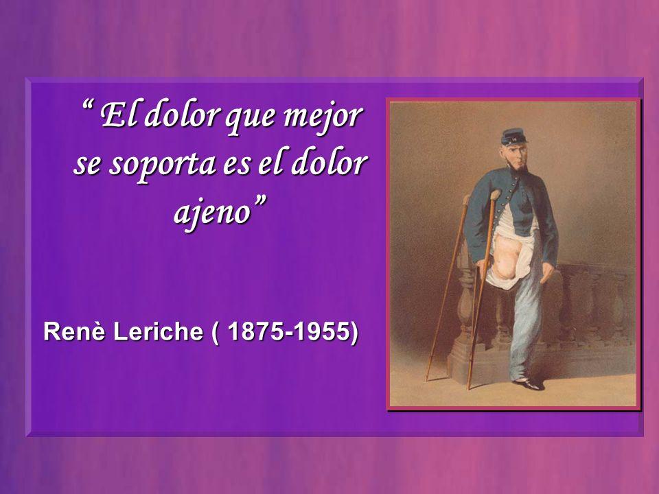 El dolor que mejor El dolor que mejor se soporta es el dolor ajeno Renè Leriche ( 1875-1955)
