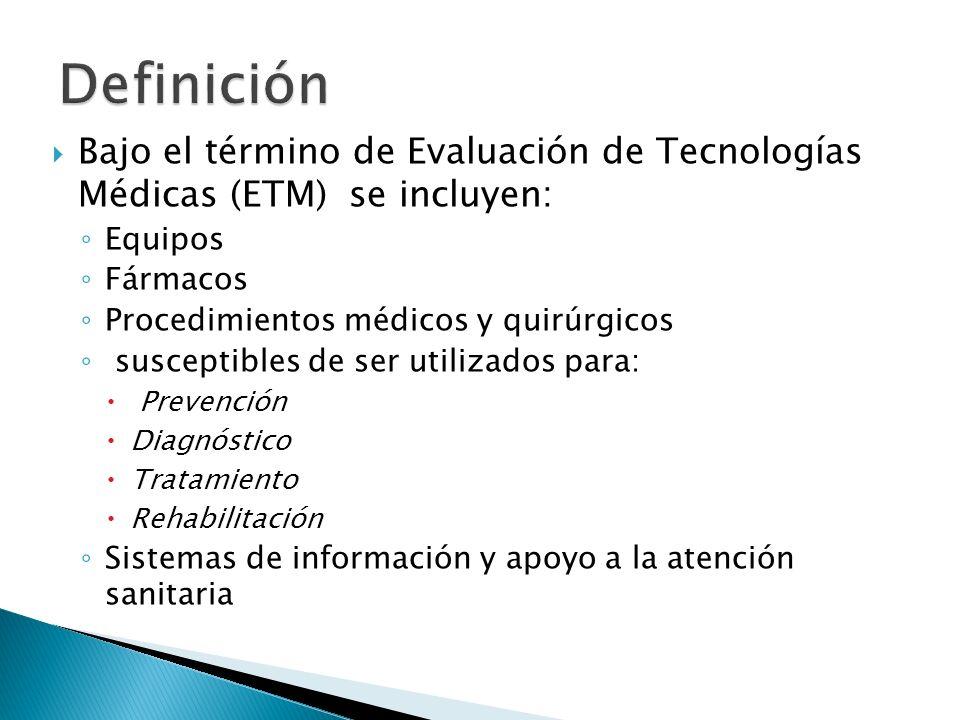 Bajo el término de Evaluación de Tecnologías Médicas (ETM) se incluyen: Equipos Fármacos Procedimientos médicos y quirúrgicos susceptibles de ser util