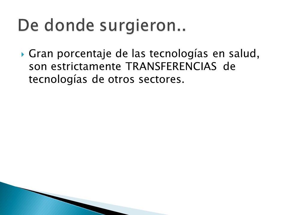Gran porcentaje de las tecnologías en salud, son estrictamente TRANSFERENCIAS de tecnologías de otros sectores.