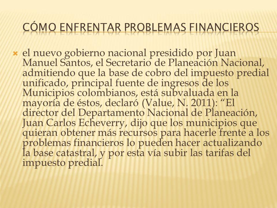 el nuevo gobierno nacional presidido por Juan Manuel Santos, el Secretario de Planeación Nacional, admitiendo que la base de cobro del impuesto predia