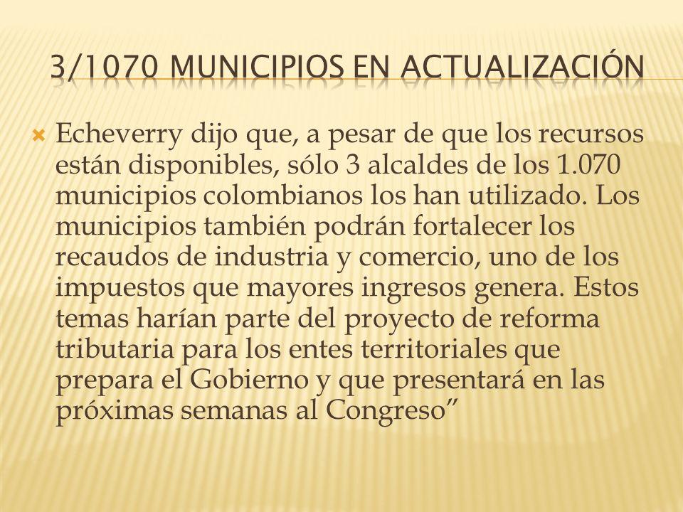 Echeverry dijo que, a pesar de que los recursos están disponibles, sólo 3 alcaldes de los 1.070 municipios colombianos los han utilizado. Los municipi