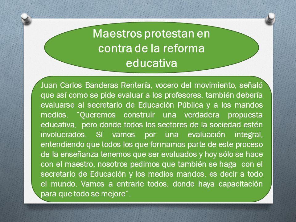 Maestros protestan en contra de la reforma educativa Juan Carlos Banderas Rentería, vocero del movimiento, señaló que así como se pide evaluar a los profesores, también debería evaluarse al secretario de Educación Pública y a los mandos medios.