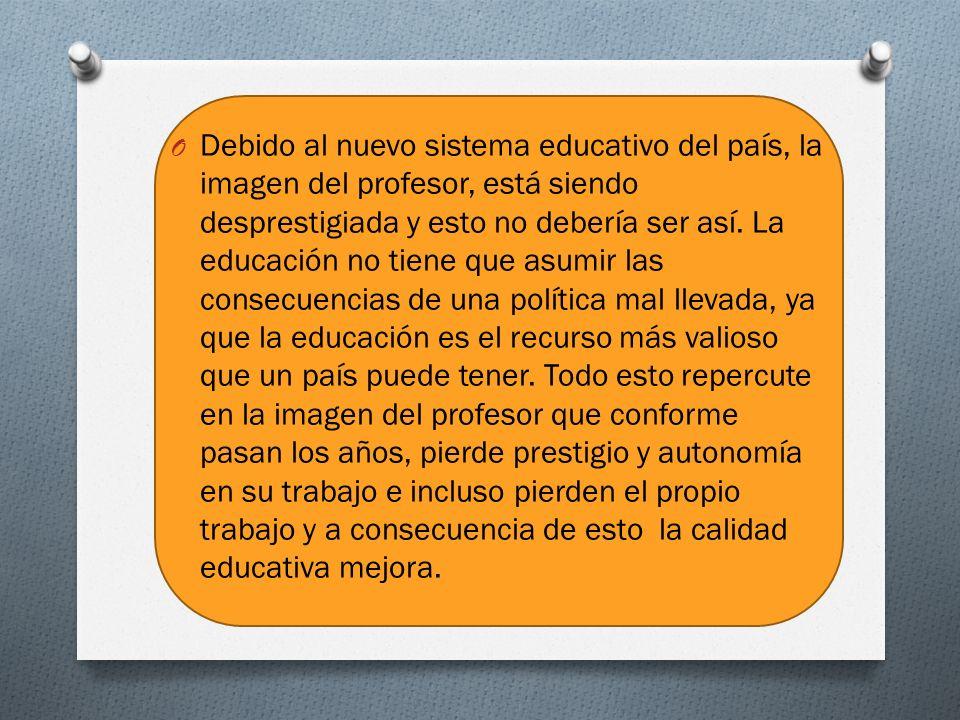 O Debido al nuevo sistema educativo del país, la imagen del profesor, está siendo desprestigiada y esto no debería ser así.