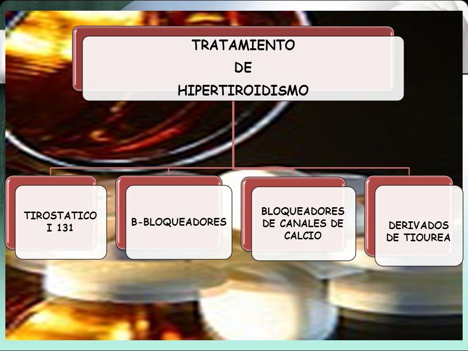 TRATAMIENTO DE HIPERTIROIDISMO TIROSTATICO I 131 B-BLOQUEADORES BLOQUEADORES DE CANALES DE CALCIO DERIVADOS DE TIOUREA