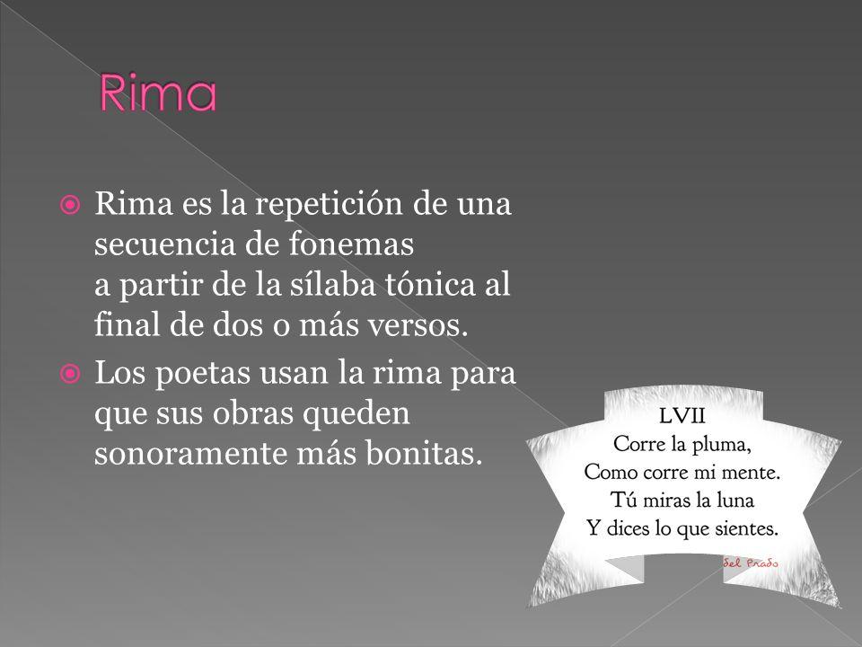 Rima es la repetición de una secuencia de fonemas a partir de la sílaba tónica al final de dos o más versos. Los poetas usan la rima para que sus obra