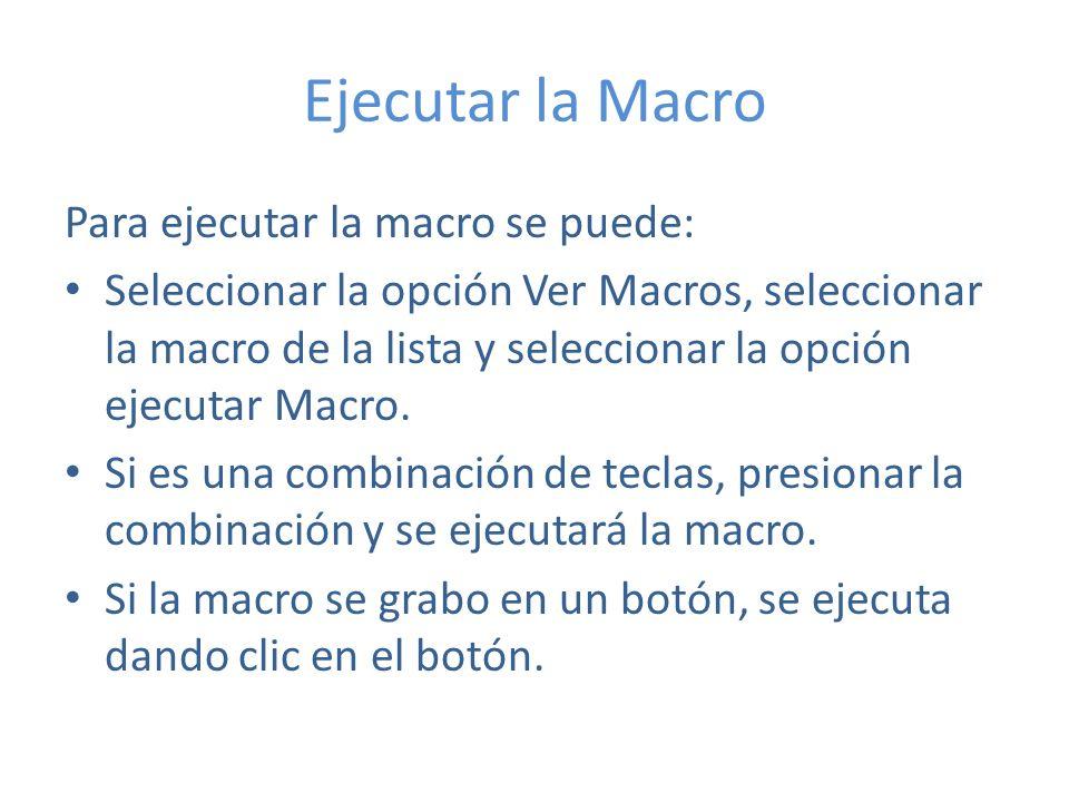 Ejecutar la Macro Para ejecutar la macro se puede: Seleccionar la opción Ver Macros, seleccionar la macro de la lista y seleccionar la opción ejecutar