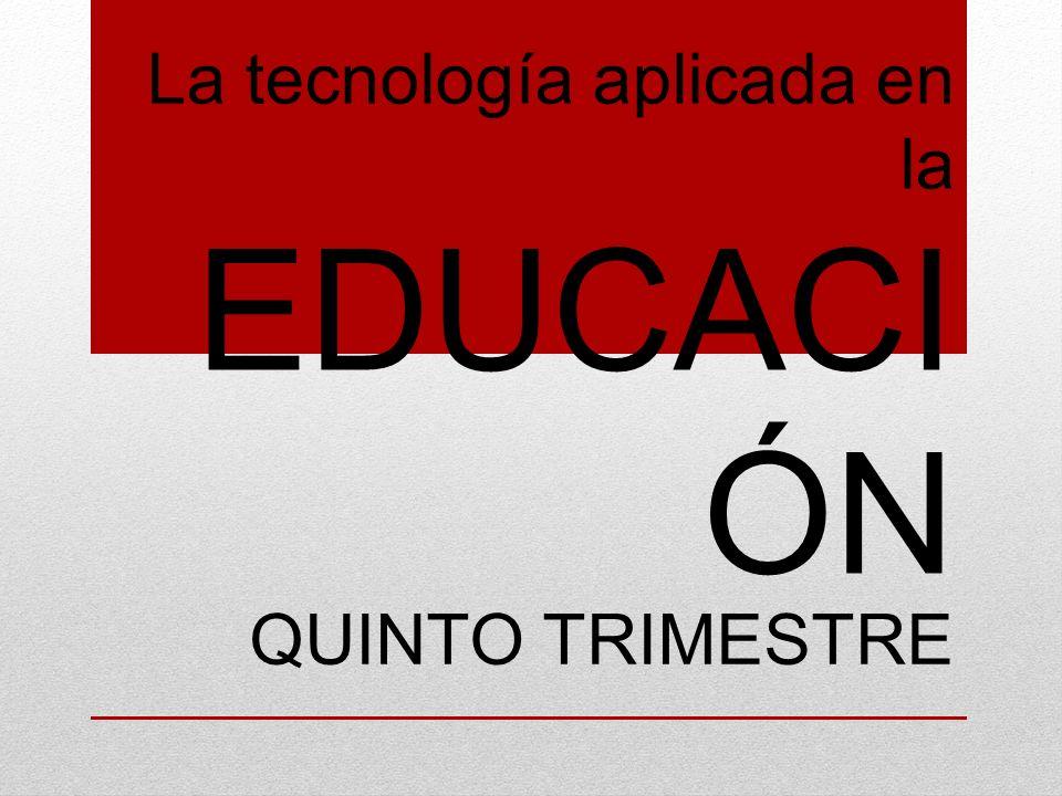 La tecnología aplicada en la EDUCACI ÓN QUINTO TRIMESTRE