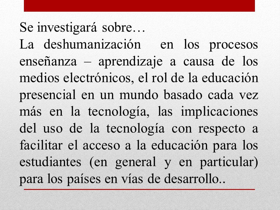 Se investigará sobre… La deshumanización en los procesos enseñanza – aprendizaje a causa de los medios electrónicos, el rol de la educación presencial en un mundo basado cada vez más en la tecnología, las implicaciones del uso de la tecnología con respecto a facilitar el acceso a la educación para los estudiantes (en general y en particular) para los países en vías de desarrollo..