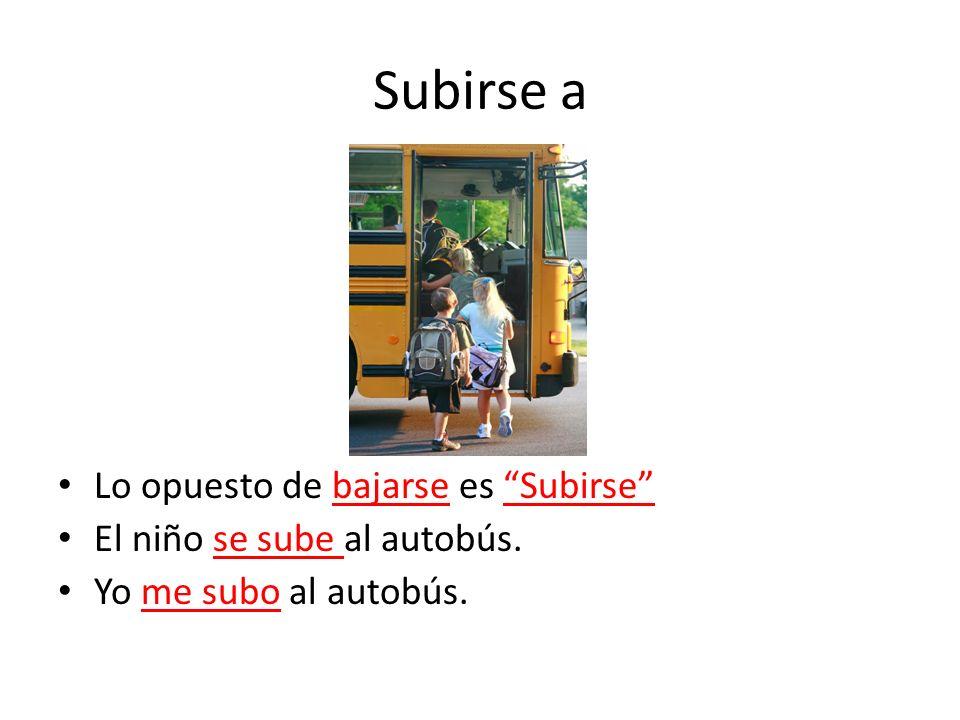 Subirse a Lo opuesto de bajarse es Subirse El niño se sube al autobús. Yo me subo al autobús.