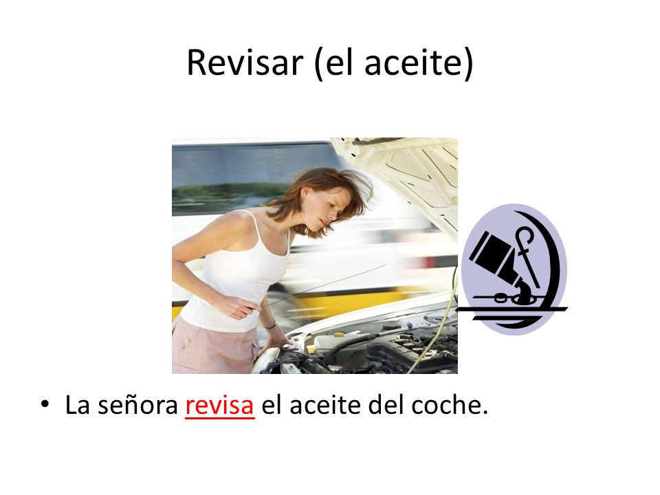 Revisar (el aceite) La señora revisa el aceite del coche.