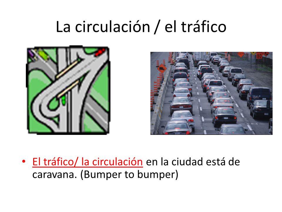 La circulación / el tráfico El tráfico/ la circulación en la ciudad está de caravana. (Bumper to bumper)