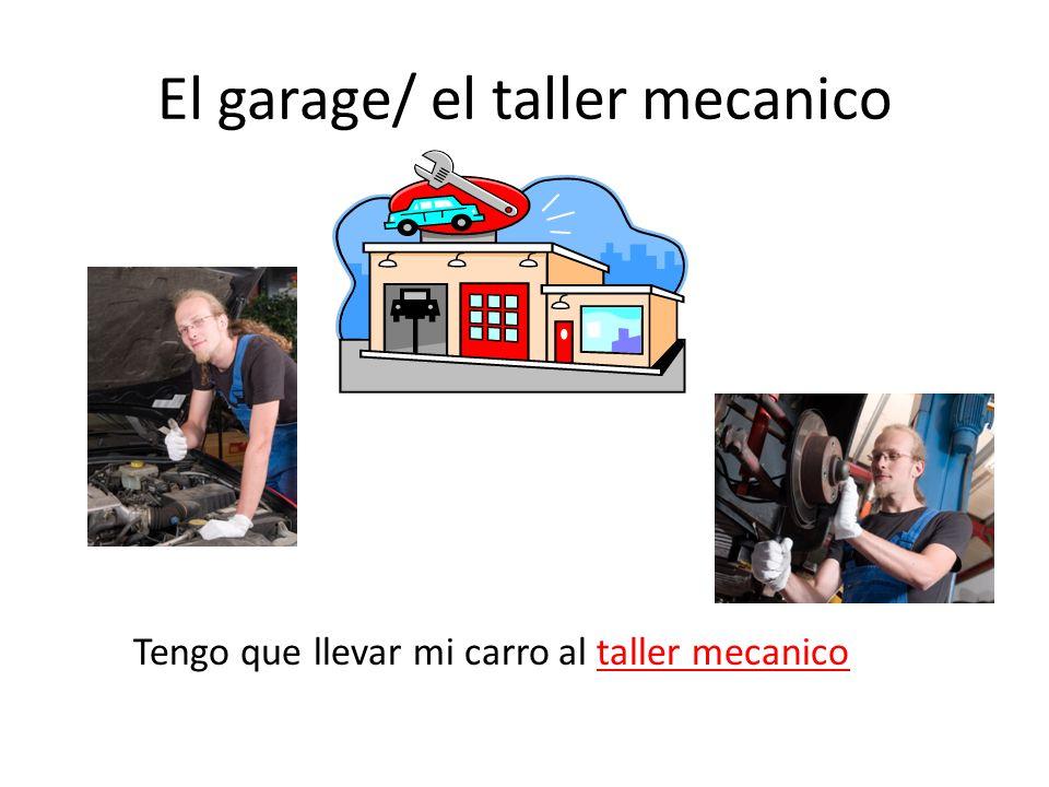 El garage/ el taller mecanico Tengo que llevar mi carro al taller mecanico