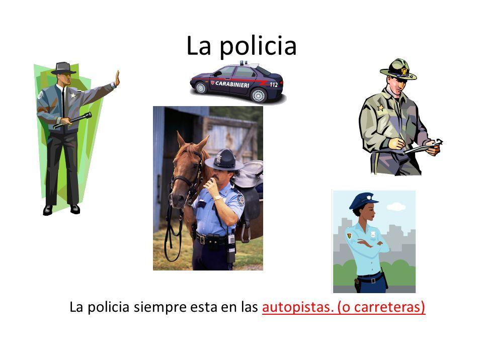 La policia La policia siempre esta en las autopistas. (o carreteras)