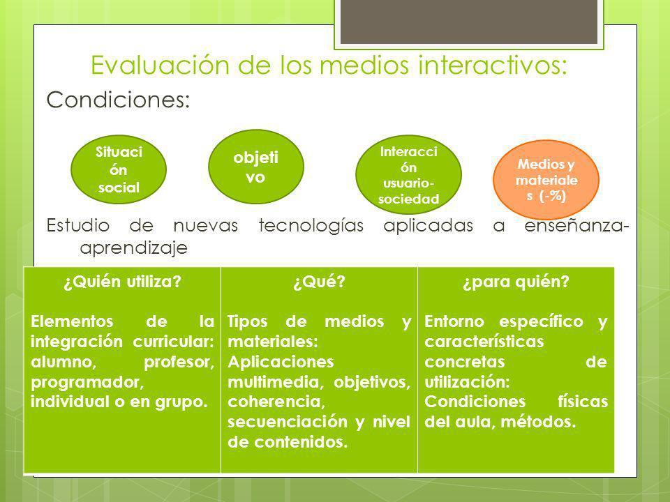 Evaluación de los medios interactivos: Condiciones: Estudio de nuevas tecnologías aplicadas a enseñanza- aprendizaje Situaci ón social Interacci ón us