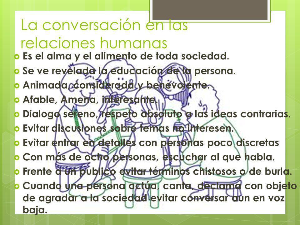 La conversación en las relaciones humanas Es el alma y el alimento de toda sociedad. Se ve revelada la educación de la persona. Animada, considerada y