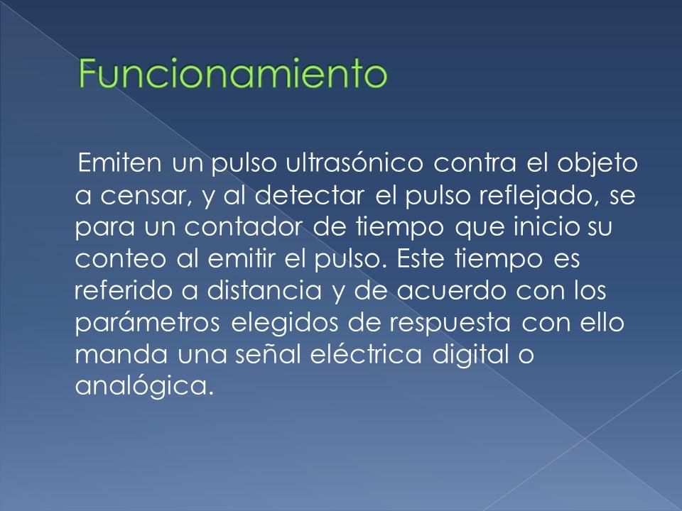 Emiten un pulso ultrasónico contra el objeto a censar, y al detectar el pulso reflejado, se para un contador de tiempo que inicio su conteo al emitir