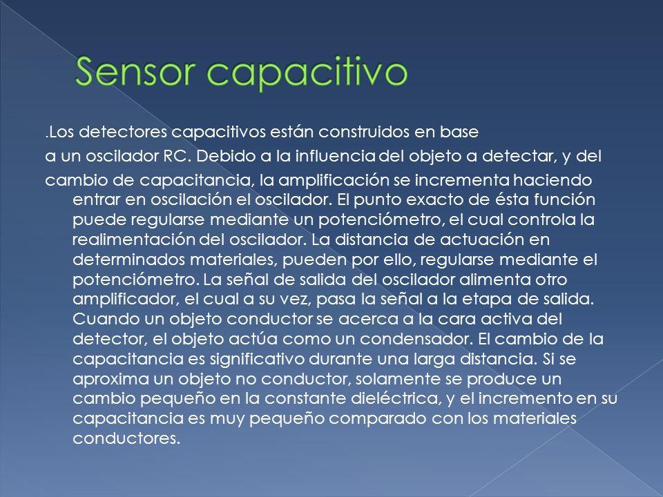 . Los detectores capacitivos están construidos en base a un oscilador RC. Debido a la influencia del objeto a detectar, y del cambio de capacitancia,
