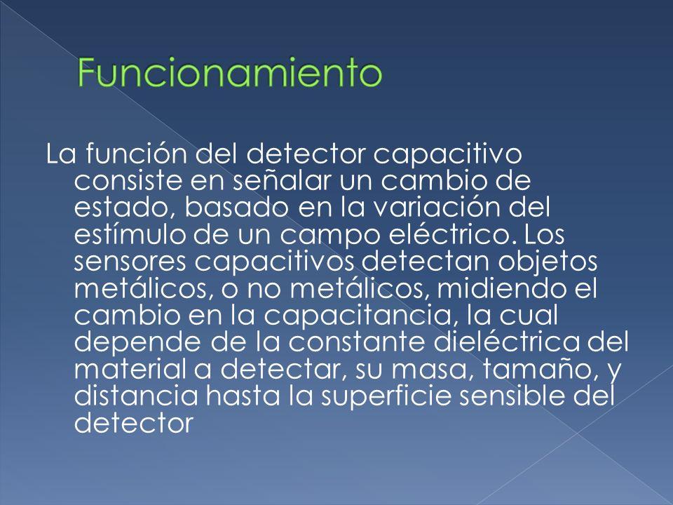 La función del detector capacitivo consiste en señalar un cambio de estado, basado en la variación del estímulo de un campo eléctrico. Los sensores ca
