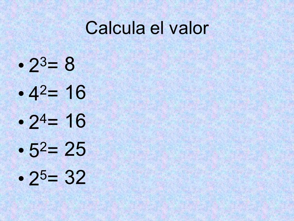 Calcula el valor 2 3 = 4 2 = 2 4 = 5 2 = 2 5 = 8 16 25 32