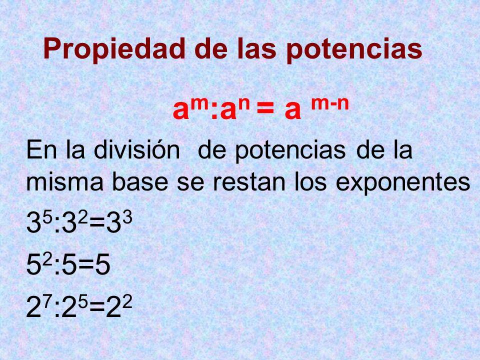 Propiedad de las potencias a m :a n = a m-n En la división de potencias de la misma base se restan los exponentes 3 5 :3 2 =3 3 5 2 :5=5 2 7 :2 5 =2 2