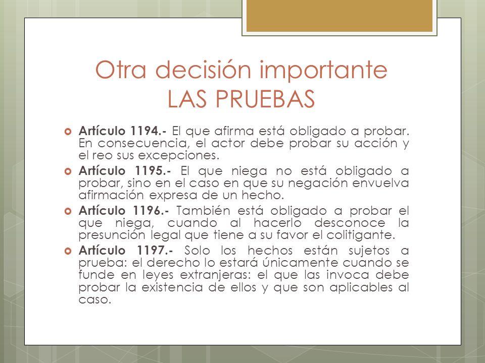 Otra decisión importante LAS PRUEBAS Artículo 1194.- El que afirma está obligado a probar. En consecuencia, el actor debe probar su acción y el reo su