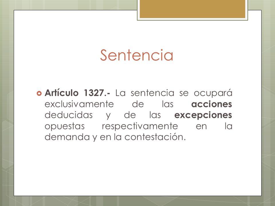 Sentencia Artículo 1327.- La sentencia se ocupará exclusivamente de las acciones deducidas y de las excepciones opuestas respectivamente en la demanda