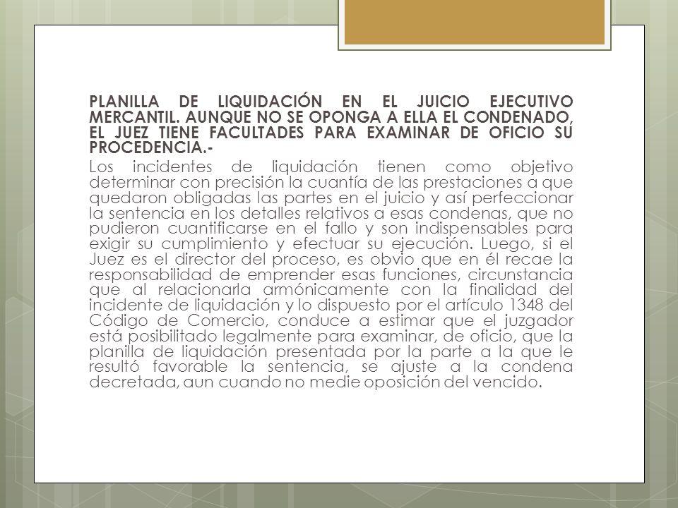 PLANILLA DE LIQUIDACIÓN EN EL JUICIO EJECUTIVO MERCANTIL. AUNQUE NO SE OPONGA A ELLA EL CONDENADO, EL JUEZ TIENE FACULTADES PARA EXAMINAR DE OFICIO SU