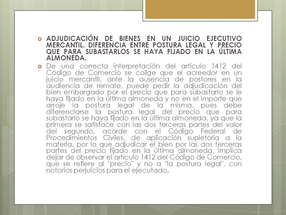 ADJUDICACIÓN DE BIENES EN UN JUICIO EJECUTIVO MERCANTIL. DIFERENCIA ENTRE POSTURA LEGAL Y PRECIO QUE PARA SUBASTARLOS SE HAYA FIJADO EN LA ÚLTIMA ALMO