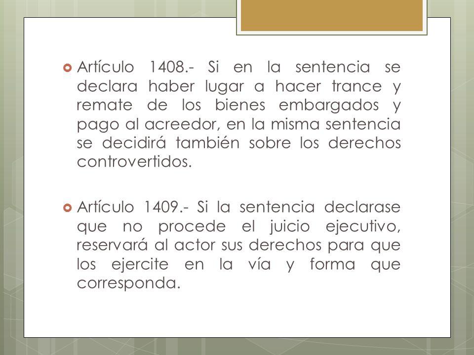 Artículo 1408.- Si en la sentencia se declara haber lugar a hacer trance y remate de los bienes embargados y pago al acreedor, en la misma sentencia s