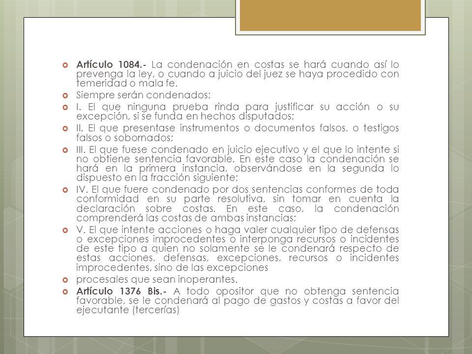 Artículo 1084.- La condenación en costas se hará cuando así lo prevenga la ley, o cuando a juicio del juez se haya procedido con temeridad o mala fe.