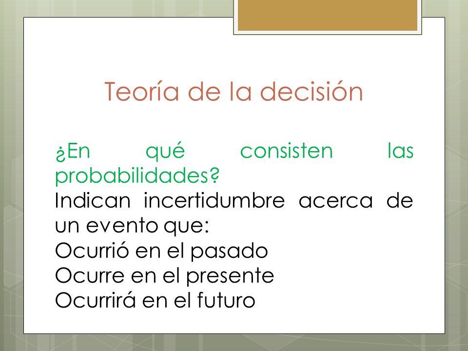 Teoría de la decisión ¿En qué consisten las probabilidades? Indican incertidumbre acerca de un evento que: Ocurrió en el pasado Ocurre en el presente
