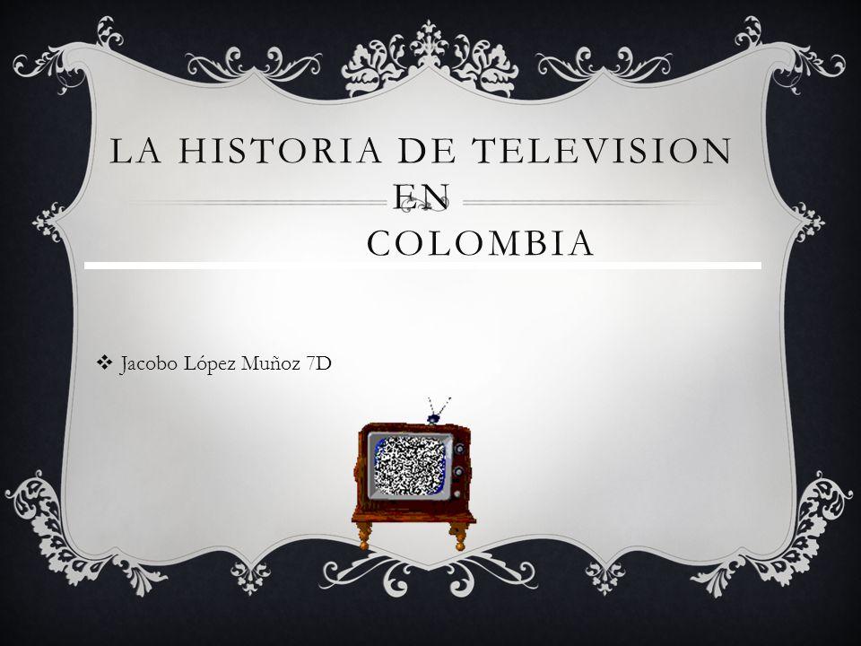 LA HISTORIA DE TELEVISION EN COLOMBIA Jacobo López Muñoz 7D