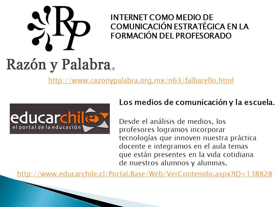 INTERNET COMO MEDIO DE COMUNICACIÓN ESTRATÉGICA EN LA FORMACIÓN DEL PROFESORADO http://www.razonypalabra.org.mx/n63/falbarello.html Los medios de comunicación y la escuela.