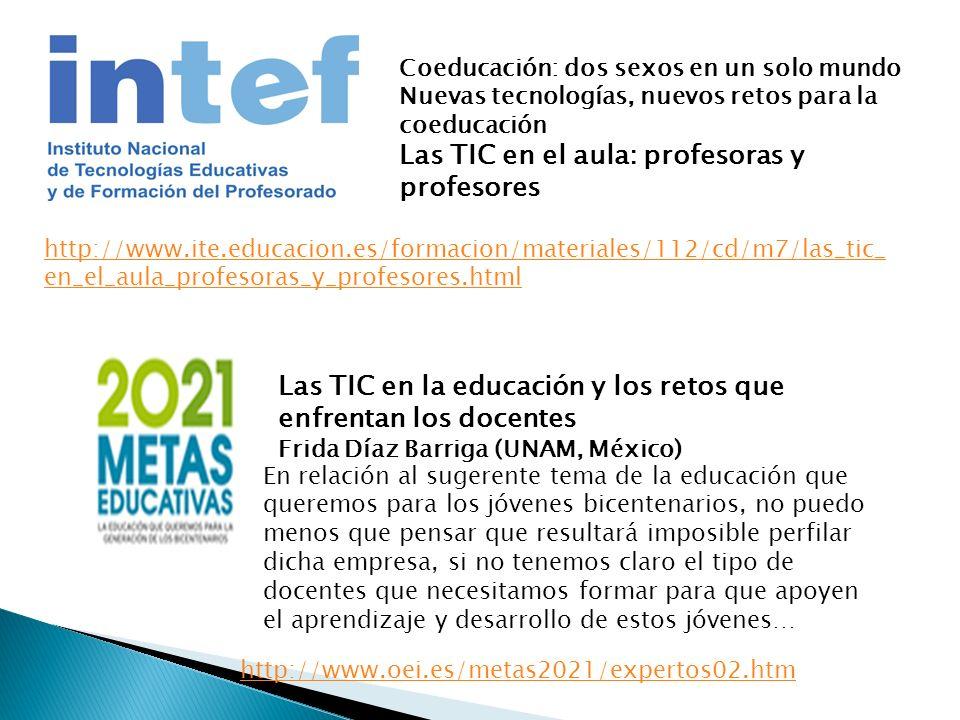 Coeducación: dos sexos en un solo mundo Nuevas tecnologías, nuevos retos para la coeducación Las TIC en el aula: profesoras y profesores http://www.ite.educacion.es/formacion/materiales/112/cd/m7/las_tic_ en_el_aula_profesoras_y_profesores.html Las TIC en la educación y los retos que enfrentan los docentes Frida Díaz Barriga (UNAM, México) http://www.oei.es/metas2021/expertos02.htm En relación al sugerente tema de la educación que queremos para los jóvenes bicentenarios, no puedo menos que pensar que resultará imposible perfilar dicha empresa, si no tenemos claro el tipo de docentes que necesitamos formar para que apoyen el aprendizaje y desarrollo de estos jóvenes…