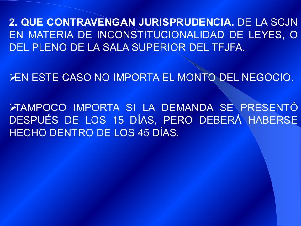 2. QUE CONTRAVENGAN JURISPRUDENCIA. DE LA SCJN EN MATERIA DE INCONSTITUCIONALIDAD DE LEYES, O DEL PLENO DE LA SALA SUPERIOR DEL TFJFA. EN ESTE CASO NO