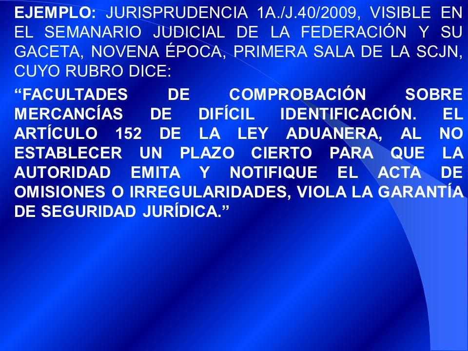 EJEMPLO: JURISPRUDENCIA 1A./J.40/2009, VISIBLE EN EL SEMANARIO JUDICIAL DE LA FEDERACIÓN Y SU GACETA, NOVENA ÉPOCA, PRIMERA SALA DE LA SCJN, CUYO RUBRO DICE: FACULTADES DE COMPROBACIÓN SOBRE MERCANCÍAS DE DIFÍCIL IDENTIFICACIÓN.