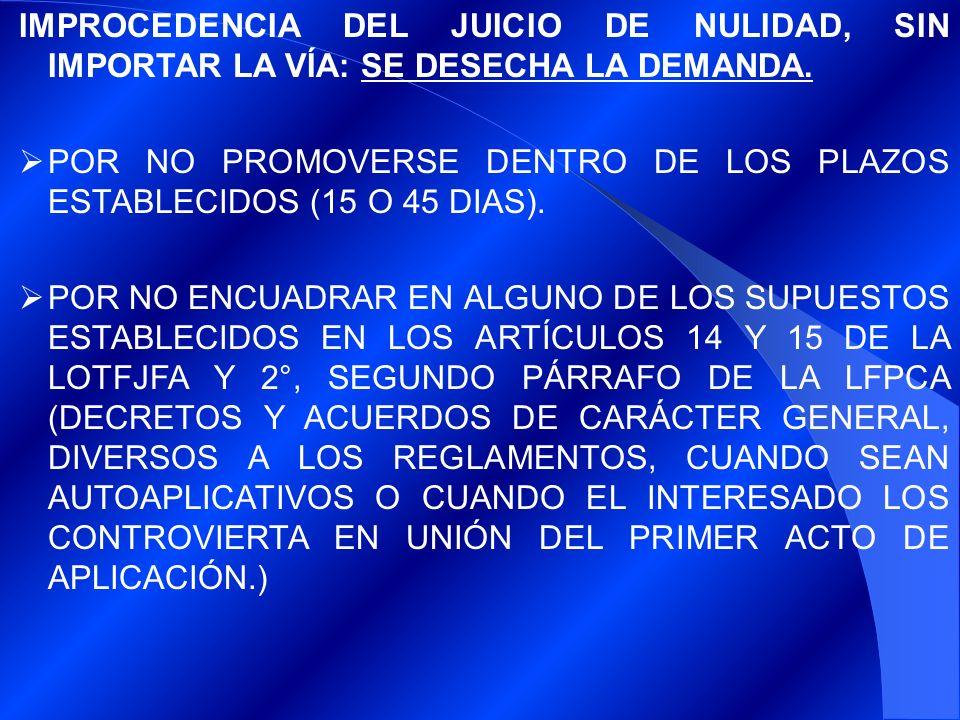 IMPROCEDENCIA DEL JUICIO DE NULIDAD, SIN IMPORTAR LA VÍA: SE DESECHA LA DEMANDA. POR NO PROMOVERSE DENTRO DE LOS PLAZOS ESTABLECIDOS (15 O 45 DIAS). P