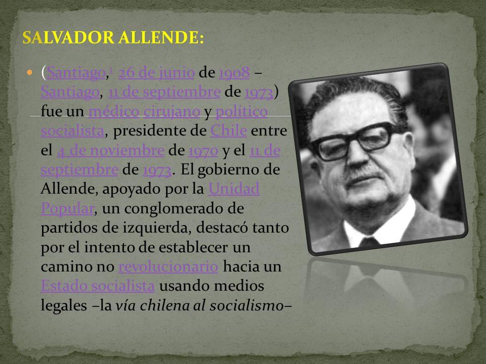 SALVADOR ALLENDE: (Santiago, 1 26 de junio de 1908 – Santiago, 11 de septiembre de 1973) fue un médico cirujano y político socialista, presidente de C