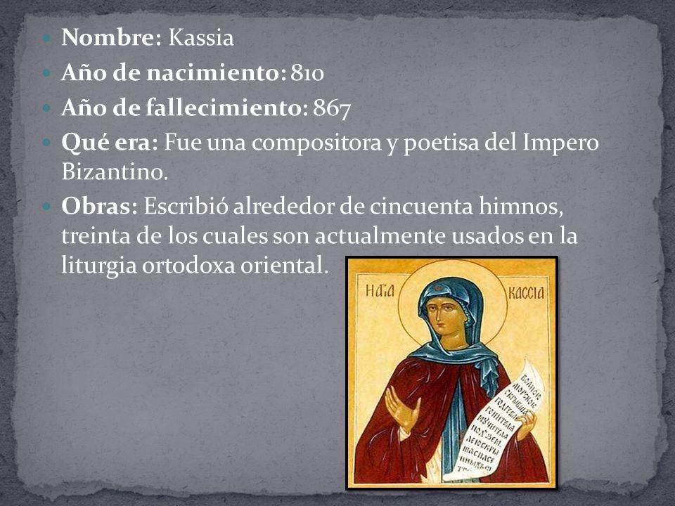 Nombre: Kassia Año de nacimiento: 810 Año de fallecimiento: 867 Qué era: Fue una compositora y poetisa del Impero Bizantino.