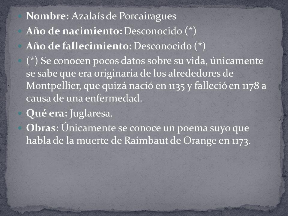 Nombre: Azalaís de Porcairagues Año de nacimiento: Desconocido (*) Año de fallecimiento: Desconocido (*) (*) Se conocen pocos datos sobre su vida, únicamente se sabe que era originaria de los alrededores de Montpellier, que quizá nació en 1135 y falleció en 1178 a causa de una enfermedad.