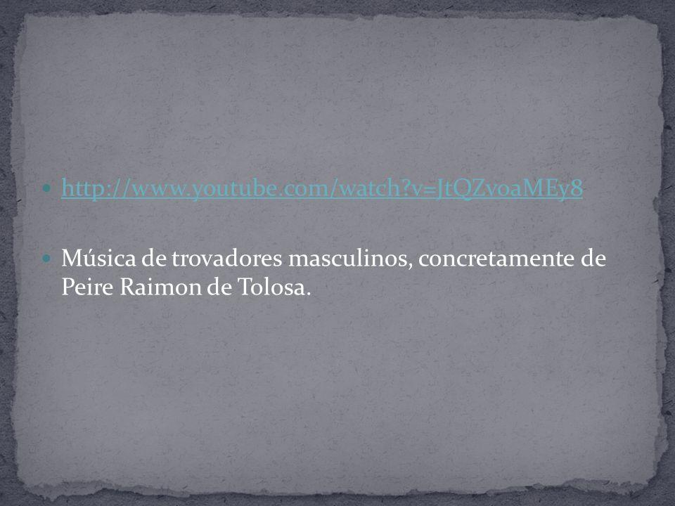 http://www.youtube.com/watch?v=JtQZvoaMEy8 Música de trovadores masculinos, concretamente de Peire Raimon de Tolosa.