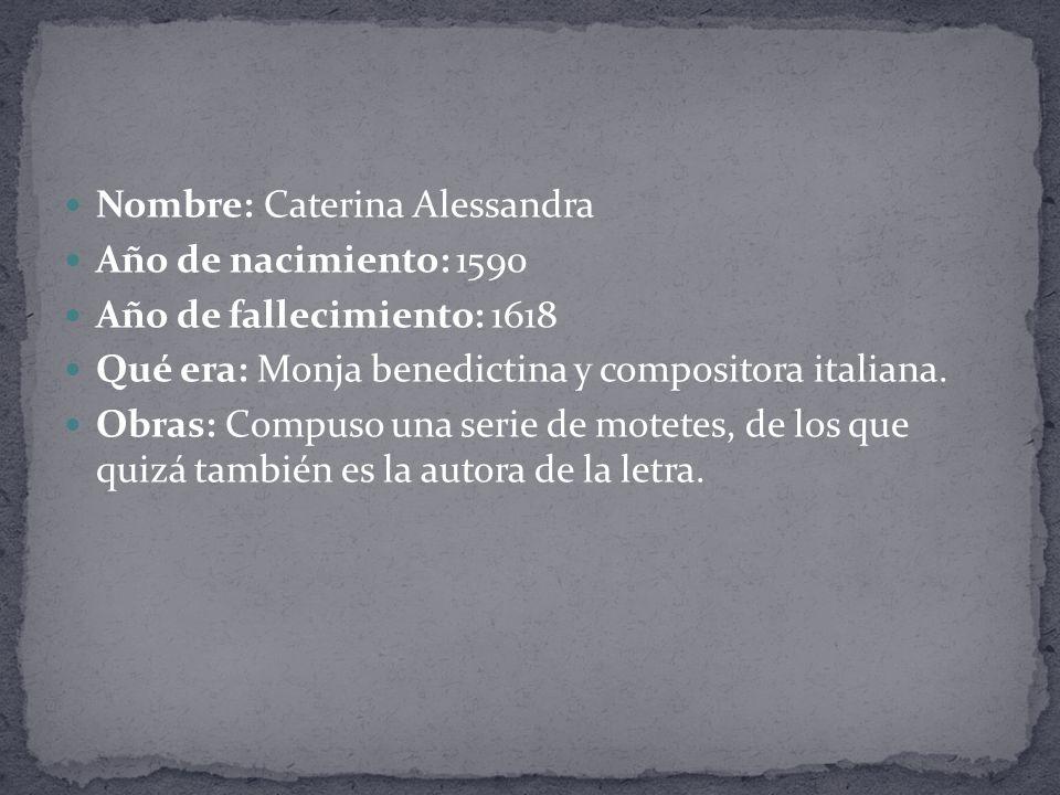 Nombre: Caterina Alessandra Año de nacimiento: 1590 Año de fallecimiento: 1618 Qué era: Monja benedictina y compositora italiana.