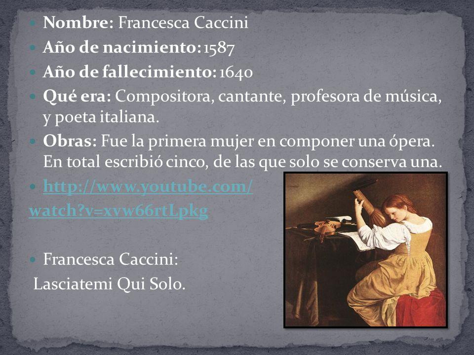 Nombre: Francesca Caccini Año de nacimiento: 1587 Año de fallecimiento: 1640 Qué era: Compositora, cantante, profesora de música, y poeta italiana.