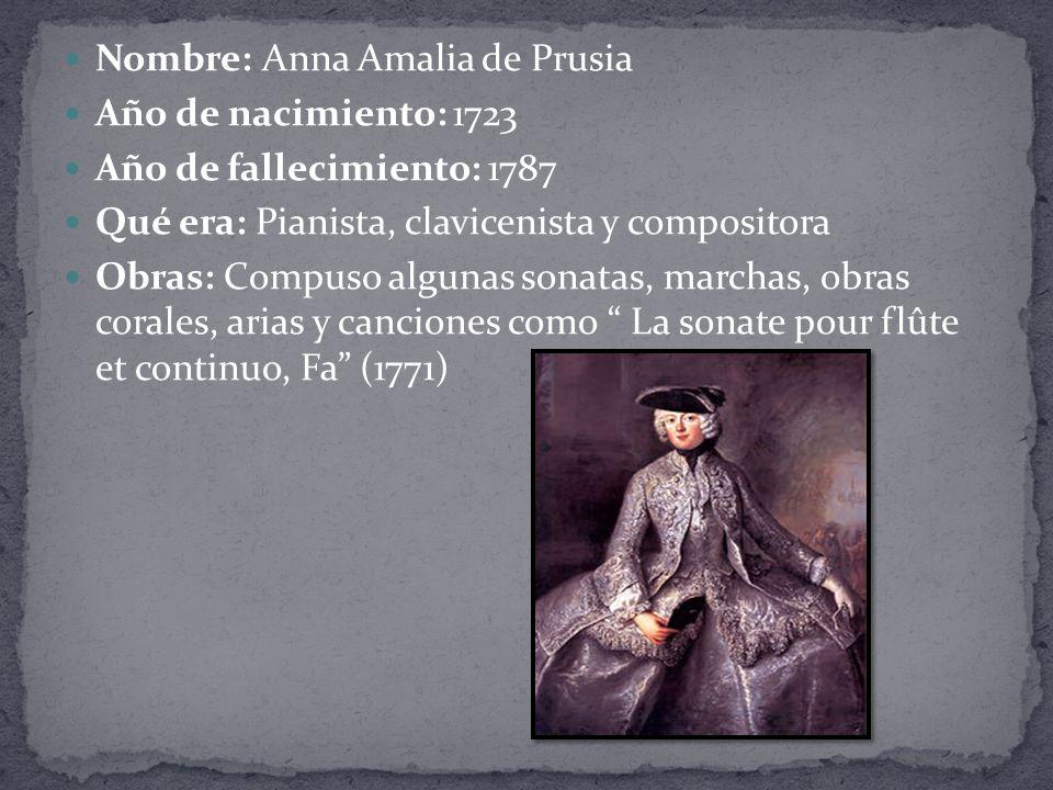 Nombre: Anna Amalia de Prusia Año de nacimiento: 1723 Año de fallecimiento: 1787 Qué era: Pianista, clavicenista y compositora Obras: Compuso algunas sonatas, marchas, obras corales, arias y canciones como La sonate pour flûte et continuo, Fa (1771)