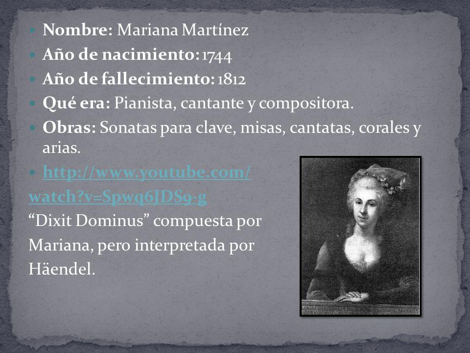 Nombre: Mariana Martínez Año de nacimiento: 1744 Año de fallecimiento: 1812 Qué era: Pianista, cantante y compositora.