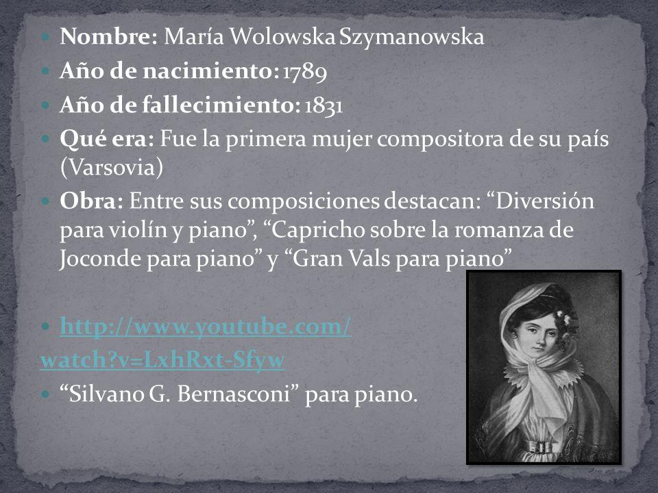Nombre: María Wolowska Szymanowska Año de nacimiento: 1789 Año de fallecimiento: 1831 Qué era: Fue la primera mujer compositora de su país (Varsovia) Obra: Entre sus composiciones destacan: Diversión para violín y piano, Capricho sobre la romanza de Joconde para piano y Gran Vals para piano http://www.youtube.com/ watch?v=LxhRxt-Sfyw Silvano G.