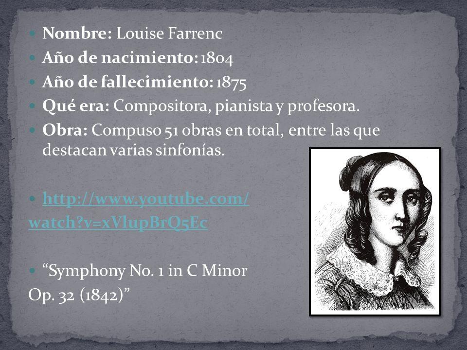 Nombre: Louise Farrenc Año de nacimiento: 1804 Año de fallecimiento: 1875 Qué era: Compositora, pianista y profesora.