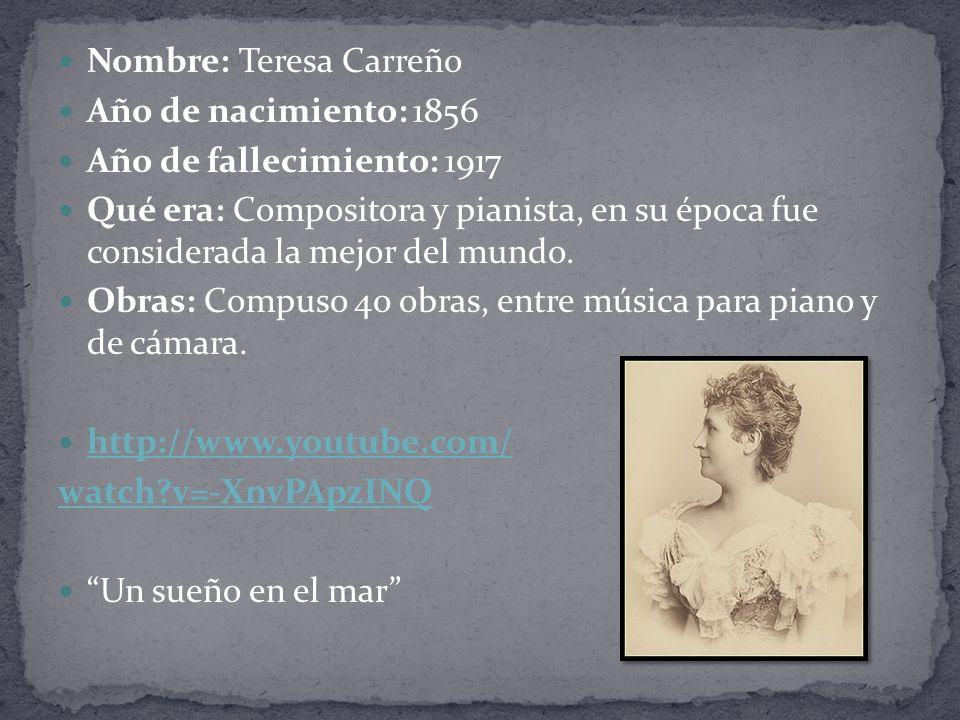 Nombre: Teresa Carreño Año de nacimiento: 1856 Año de fallecimiento: 1917 Qué era: Compositora y pianista, en su época fue considerada la mejor del mundo.