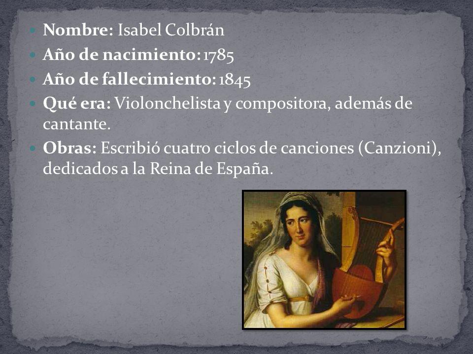 Nombre: Isabel Colbrán Año de nacimiento: 1785 Año de fallecimiento: 1845 Qué era: Violonchelista y compositora, además de cantante.