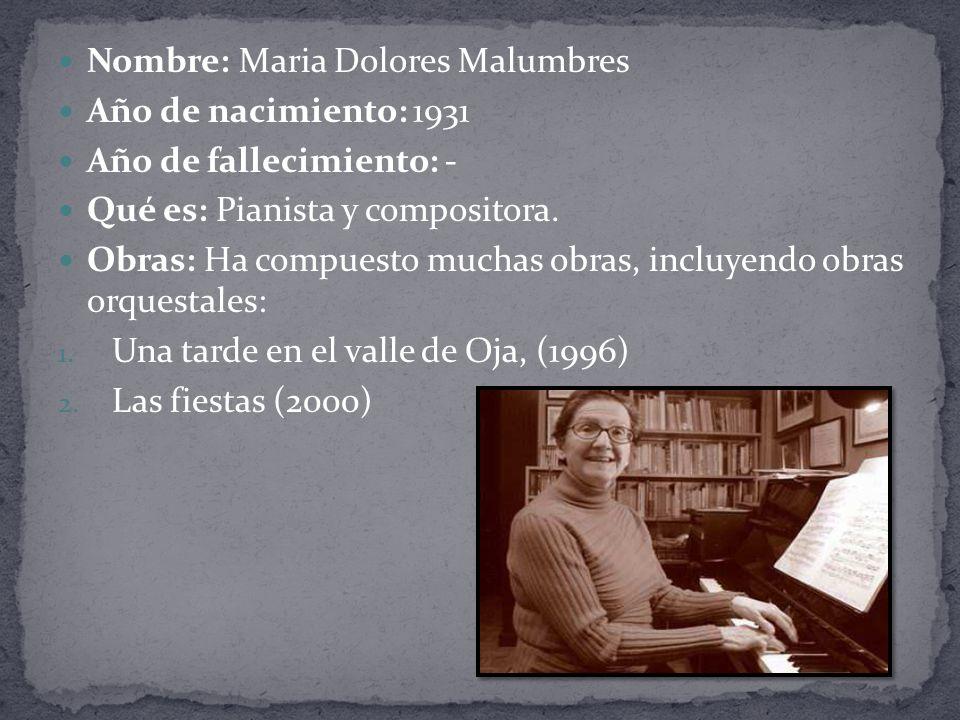 Nombre: Maria Dolores Malumbres Año de nacimiento: 1931 Año de fallecimiento: - Qué es: Pianista y compositora.